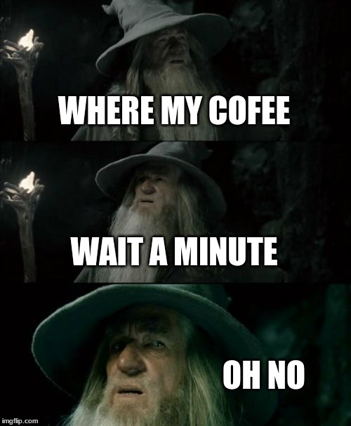 Confused Gandalf | WHERE MY COFEE WAIT A MINUTE OH NO | image tagged in memes,confused gandalf | made w/ Imgflip meme maker