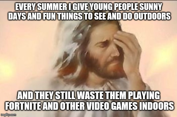 Even Jesus hates video games | EVERY SUMMER I GIVE YOUNG PEOPLE SUNNY DAYS AND FUN THINGS TO SEE AND DO OUTDOORS AND THEY STILL WASTE THEM PLAYING FORTNITE AND OTHER VIDEO | image tagged in jesus face palm,memes,fortnite,video games,gaming,summer | made w/ Imgflip meme maker