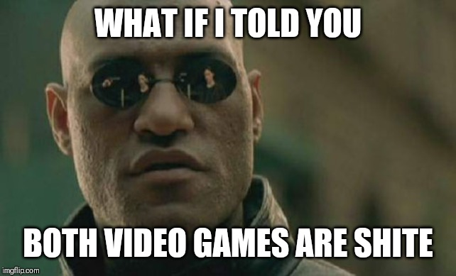WHAT IF I TOLD YOU BOTH VIDEO GAMES ARE SHITE | image tagged in memes,matrix morpheus | made w/ Imgflip meme maker