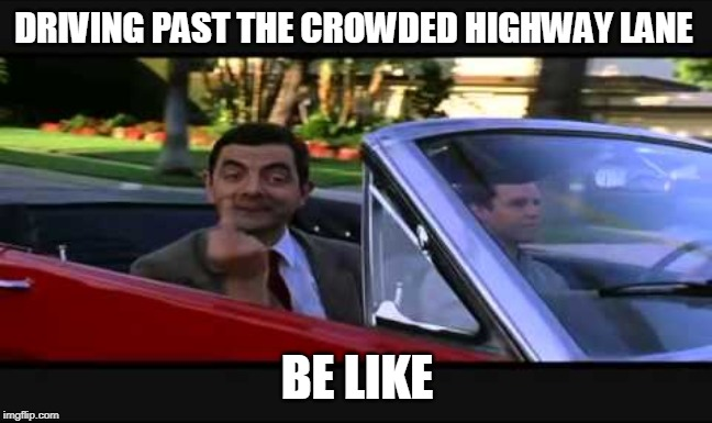 It's true tho | DRIVING PAST THE CROWDED HIGHWAY LANE BE LIKE | image tagged in mr bean,middle finger | made w/ Imgflip meme maker