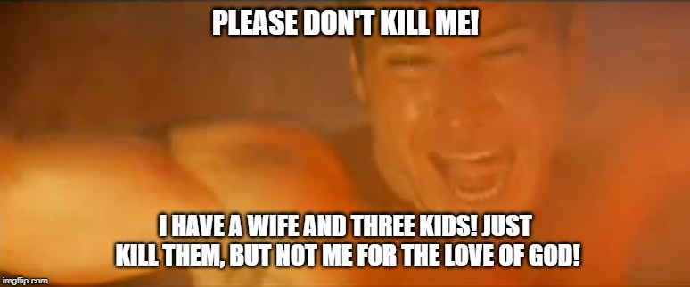 Screaming Harrison Ford | PLEASE DON'T KILL ME! I HAVE A WIFE AND THREE KIDS! JUST KILL THEM, BUT NOT ME FOR THE LOVE OF GOD! | image tagged in screaming man,harrison ford,indiana jones | made w/ Imgflip meme maker
