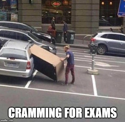 Cramming is always a good idea | CRAMMING FOR EXAMS | image tagged in college,lazy college senior,exam | made w/ Imgflip meme maker