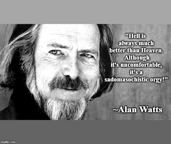 "Hell is a sadomasochistic orgy. | ""Hell is always much better than Heaven. Although it's uncomfortable, it's a sadomasochistic orgy!"" ~Alan Watts 