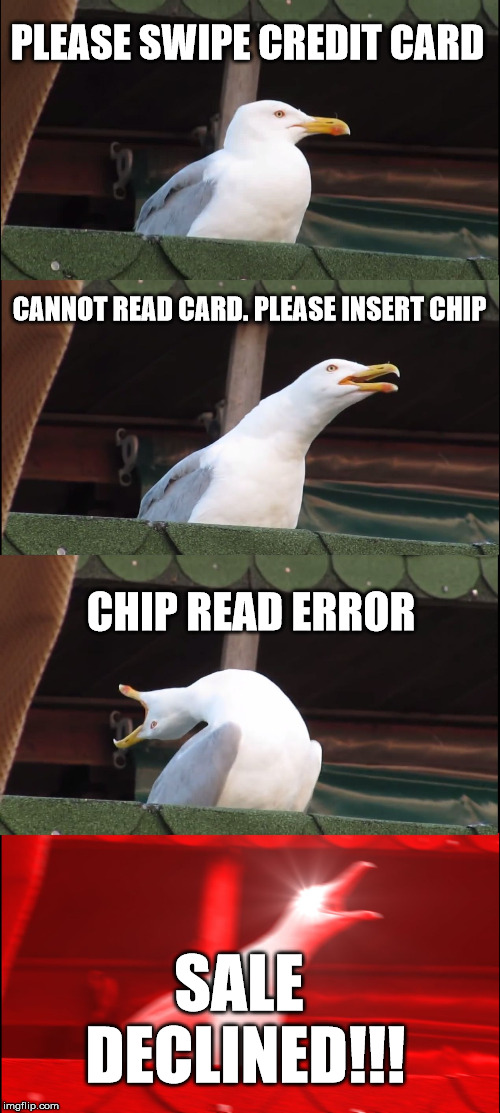 Inhaling Seagull Meme | PLEASE SWIPE CREDIT CARD CANNOT READ CARD. PLEASE INSERT CHIP CHIP READ ERROR SALE DECLINED!!! | image tagged in memes,inhaling seagull | made w/ Imgflip meme maker