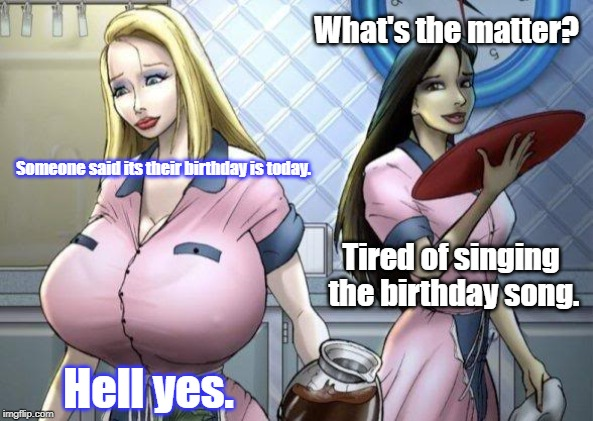What's the matter? Someone said its their birthday is today. Tired of singing the birthday song. Hell yes. | image tagged in caroline maxine | made w/ Imgflip meme maker