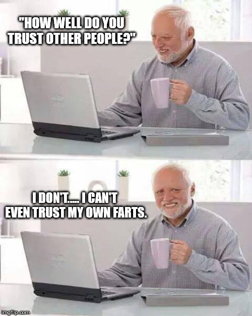 "Hide the Pain Harold Meme | ""HOW WELL DO YOU TRUST OTHER PEOPLE?"" I DON'T..... I CAN'T EVEN TRUST MY OWN FARTS. 