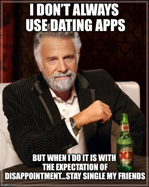 The Most Interesting Man In The World Meme | I DON'T ALWAYS USE DATING APPS BUT WHEN I DO IT IS WITH THE EXPECTATION OF DISAPPOINTMENT...STAY SINGLE MY FRIENDS | image tagged in memes,the most interesting man in the world | made w/ Imgflip meme maker