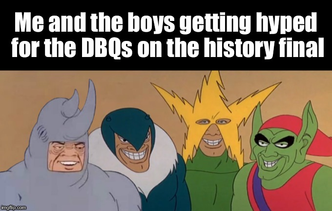 Me and the boys getting hyped for the DBQs on the history final | image tagged in me  the boys | made w/ Imgflip meme maker
