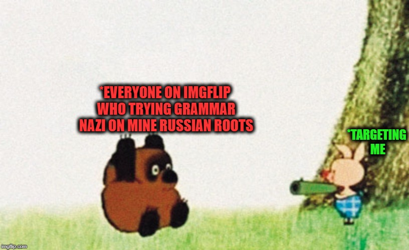 *TARGETING ME *EVERYONE ON IMGFLIP WHO TRYING GRAMMAR NAZI ON MINE RUSSIAN ROOTS | made w/ Imgflip meme maker