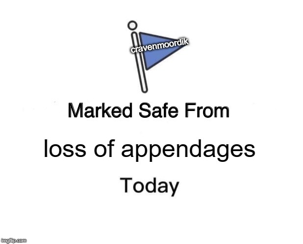 Marked Safe From Meme | loss of appendages cravenmoordik | image tagged in memes,marked safe from | made w/ Imgflip meme maker