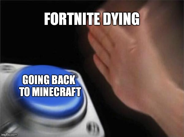 Blank Nut Button Meme | FORTNITE DYING GOING BACK TO MINECRAFT | image tagged in memes,blank nut button | made w/ Imgflip meme maker