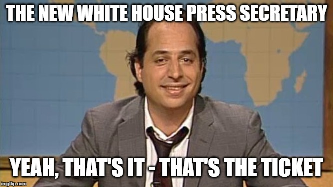 New White House Press Secretary | THE NEW WHITE HOUSE PRESS SECRETARY YEAH, THAT'S IT - THAT'S THE TICKET | image tagged in liar,jon lovittz,snl,that's the ticket,sarah huckabee sanders | made w/ Imgflip meme maker