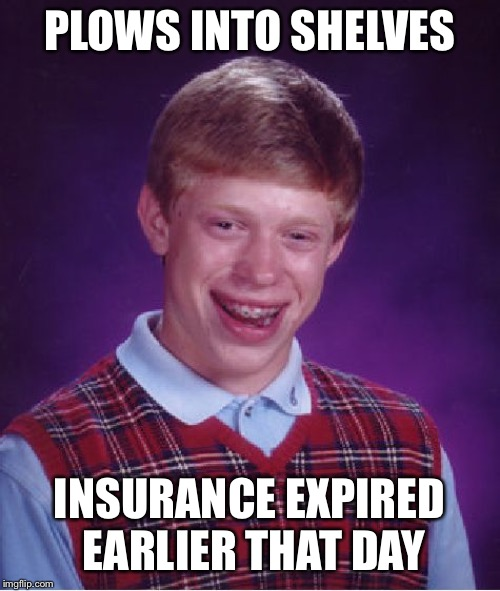 Bad Luck Brian Meme | PLOWS INTO SHELVES INSURANCE EXPIRED EARLIER THAT DAY | image tagged in memes,bad luck brian | made w/ Imgflip meme maker
