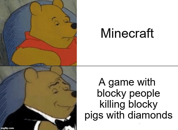 Minecraft | Minecraft A game with blocky people killing blocky pigs with diamonds | image tagged in memes,tuxedo winnie the pooh,minecraft,pigs,diamonds | made w/ Imgflip meme maker