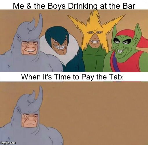 You know how it goes... | Me & the Boys Drinking at the Bar When it's Time to Pay the Tab: | image tagged in rhino,me and the boys | made w/ Imgflip meme maker