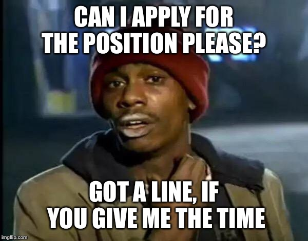 Y'all Got Any More Of That Meme | CAN I APPLY FOR THE POSITION PLEASE? GOT A LINE, IF YOU GIVE ME THE TIME | image tagged in memes,y'all got any more of that | made w/ Imgflip meme maker