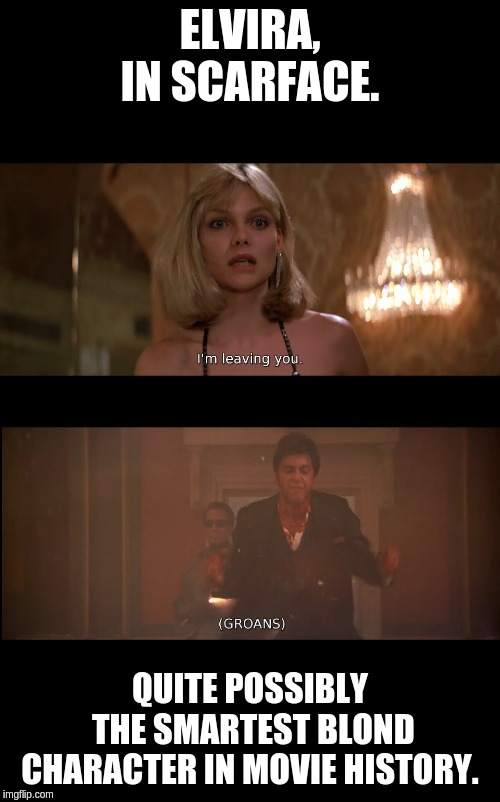 Elvira Smartest movie Blond Ever. | ELVIRA, IN SCARFACE. QUITE POSSIBLY THE SMARTEST BLOND CHARACTER IN MOVIE HISTORY. | image tagged in scarface meme,elvira,scarface 1983 | made w/ Imgflip meme maker