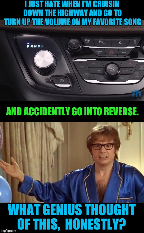 Not sure if gear control or volume knob | I JUST HATE WHEN I'M CRUISIN DOWN THE HIGHWAY AND GO TO TURN UP THE VOLUME ON MY FAVORITE SONG AND ACCIDENTLY GO INTO REVERSE. WHAT GENIUS T | image tagged in memes,austin powers honestly,dumb,design | made w/ Imgflip meme maker