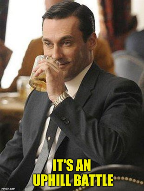 Don Draper Drinking | IT'S AN UPHILL BATTLE | image tagged in don draper drinking | made w/ Imgflip meme maker