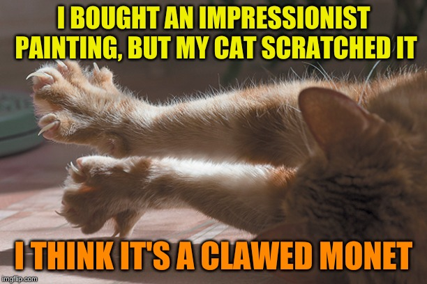 Cats are artists too! | I BOUGHT AN IMPRESSIONIST PAINTING, BUT MY CAT SCRATCHED IT I THINK IT'S A CLAWED MONET | image tagged in cat claws,memes,cats,shut up and take my monet,oil painting,my dissapointment is immeasurable and my day is ruined | made w/ Imgflip meme maker