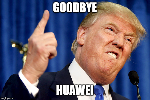 Donald Trump | GOODBYE HUAWEI | image tagged in donald trump | made w/ Imgflip meme maker