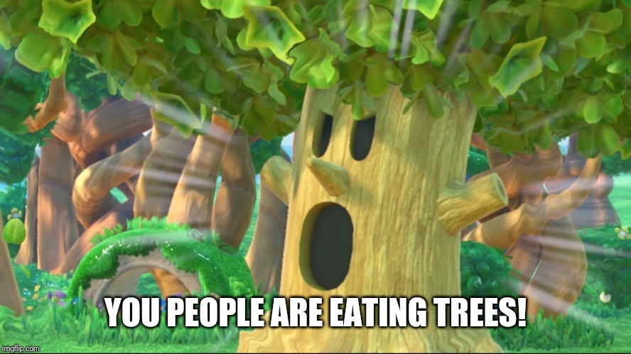 Whispy Woods screaming | YOU PEOPLE ARE EATING TREES! | image tagged in whispy woods screaming | made w/ Imgflip meme maker