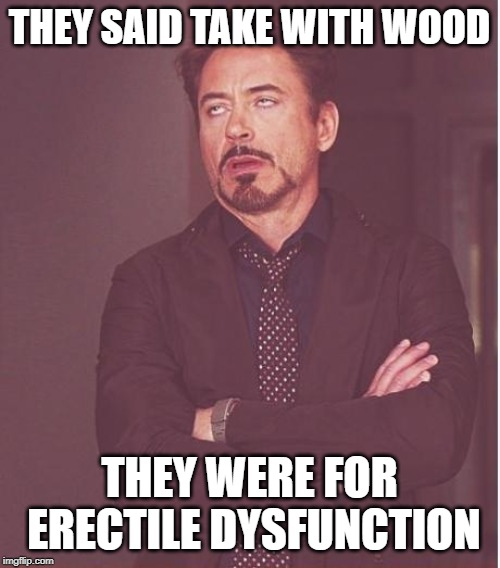 Face You Make Robert Downey Jr Meme | THEY SAID TAKE WITH WOOD THEY WERE FOR ERECTILE DYSFUNCTION | image tagged in memes,face you make robert downey jr | made w/ Imgflip meme maker