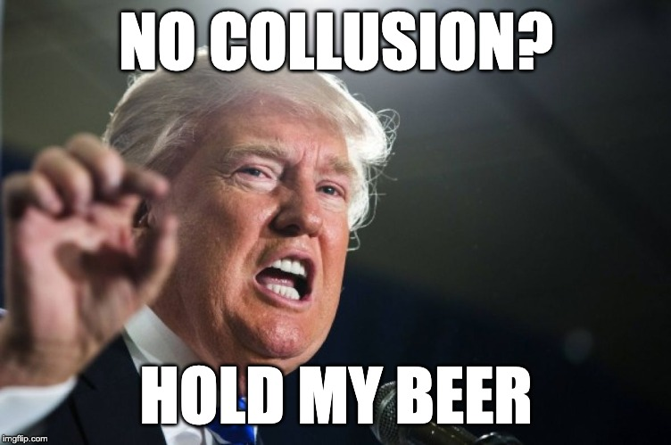 donald trump | NO COLLUSION? HOLD MY BEER | image tagged in donald trump | made w/ Imgflip meme maker