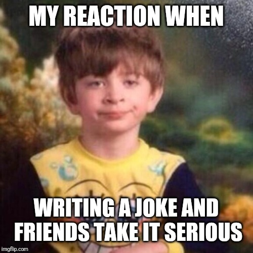 spongebob pajama boy | MY REACTION WHEN WRITING A JOKE AND FRIENDS TAKE IT SERIOUS | image tagged in spongebob pajama boy | made w/ Imgflip meme maker