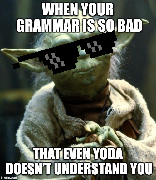 Star Wars Yoda Meme | WHEN YOUR GRAMMAR IS SO BAD THAT EVEN YODA DOESN'T UNDERSTAND YOU | image tagged in memes,star wars yoda | made w/ Imgflip meme maker