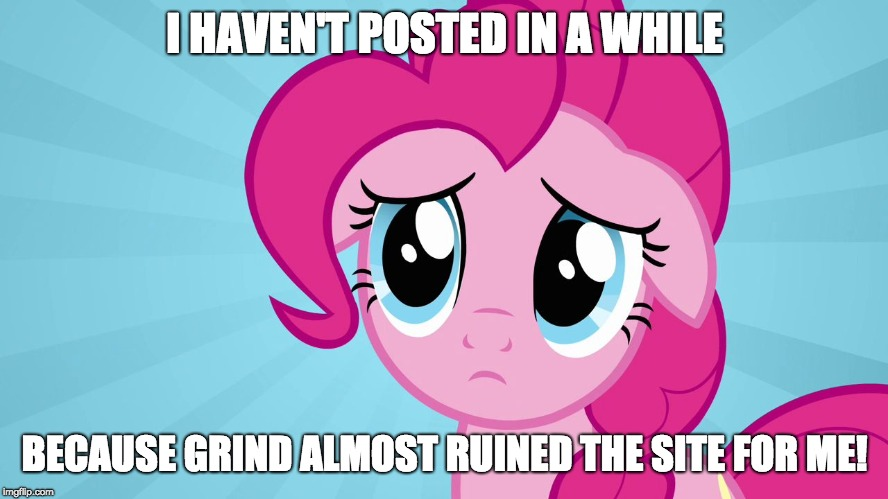 I want to try and distance, and focus back on the normal things that made things fun for the site! | I HAVEN'T POSTED IN A WHILE BECAUSE GRIND ALMOST RUINED THE SITE FOR ME! | image tagged in pinkie pie sad face,memes,trolls,sad,xanderbrony,grind | made w/ Imgflip meme maker