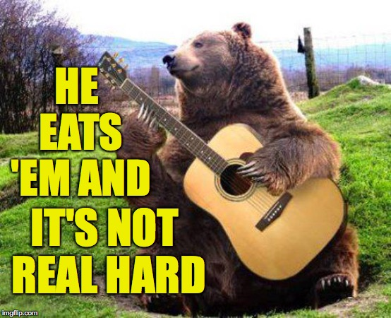 bear with guitar  | HE EATS 'EM AND IT'S NOT REAL HARD | image tagged in bear with guitar | made w/ Imgflip meme maker