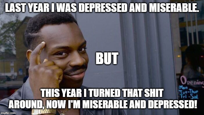 Roll Safe Think About It Meme | LAST YEAR I WAS DEPRESSED AND MISERABLE. THIS YEAR I TURNED THAT SHIT AROUND, NOW I'M MISERABLE AND DEPRESSED! BUT | image tagged in memes,roll safe think about it | made w/ Imgflip meme maker
