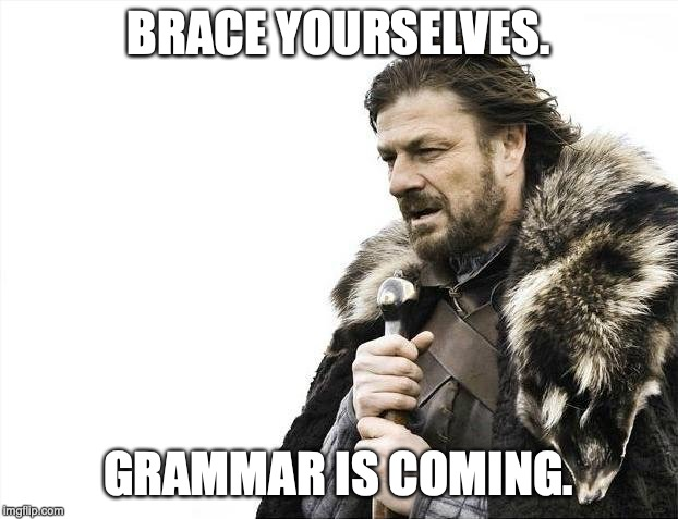 Brace Yourselves X is Coming Meme | BRACE YOURSELVES. GRAMMAR IS COMING. | image tagged in memes,brace yourselves x is coming | made w/ Imgflip meme maker