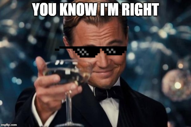 Leonardo Dicaprio Cheers Meme | YOU KNOW I'M RIGHT | image tagged in memes,leonardo dicaprio cheers | made w/ Imgflip meme maker