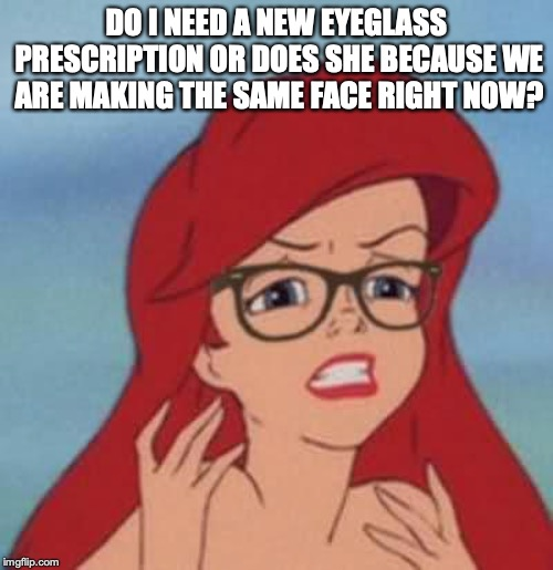 Hipster Ariel needs to go see an optometrist. |  DO I NEED A NEW EYEGLASS PRESCRIPTION OR DOES SHE BECAUSE WE ARE MAKING THE SAME FACE RIGHT NOW? | image tagged in memes,hipster ariel,funny,glasses,prescription,blurry | made w/ Imgflip meme maker