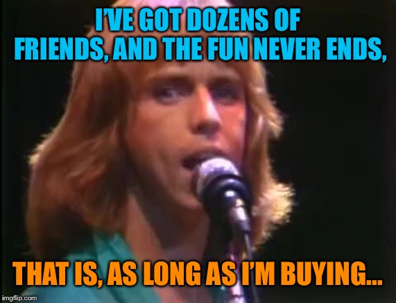 I'VE GOT DOZENS OF FRIENDS, AND THE FUN NEVER ENDS, THAT IS, AS LONG AS I'M BUYING... | made w/ Imgflip meme maker