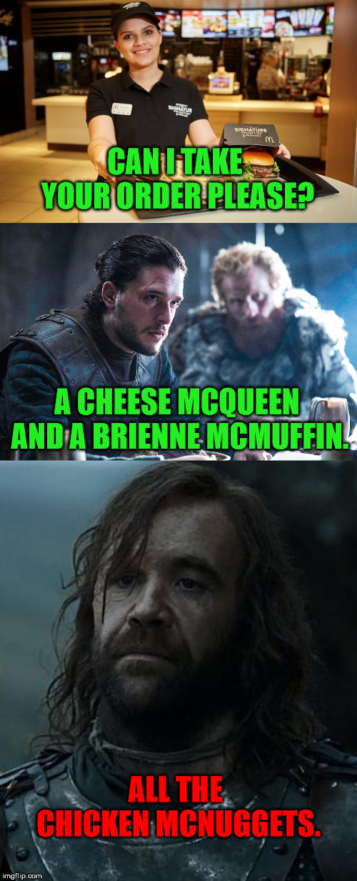 CAN I TAKE YOUR ORDER PLEASE? A CHEESE MCQUEEN AND A BRIENNE MCMUFFIN. ALL THE CHICKEN MCNUGGETS. | image tagged in game of thrones,mcdonalds,jon snow,the hound,tormund | made w/ Imgflip meme maker