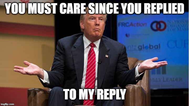 Who cares | YOU MUST CARE SINCE YOU REPLIED TO MY REPLY | image tagged in who cares | made w/ Imgflip meme maker