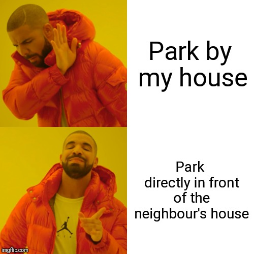 Drake Hotline Bling Meme | Park by my house Park directly in front of the neighbour's house | image tagged in memes,drake hotline bling | made w/ Imgflip meme maker