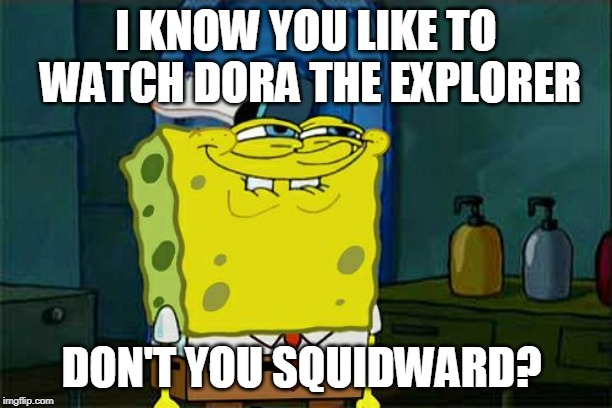 Dont You Squidward Meme | I KNOW YOU LIKE TO WATCH DORA THE EXPLORER DON'T YOU SQUIDWARD? | image tagged in memes,dont you squidward | made w/ Imgflip meme maker