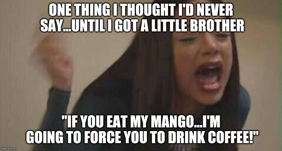 "My Mango! | ONE THING I THOUGHT I'D NEVER SAY...UNTIL I GOT A LITTLE BROTHER ""IF YOU EAT MY MANGO...I'M GOING TO FORCE YOU TO DRINK COFFEE!"" 