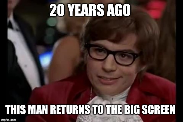 Austin Powers | 20 YEARS AGO THIS MAN RETURNS TO THE BIG SCREEN | image tagged in austin powers | made w/ Imgflip meme maker