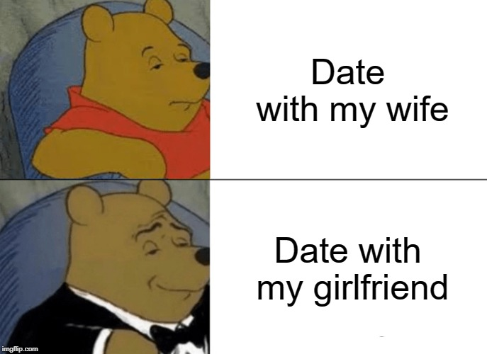 Tuxedo Winnie The Pooh Meme | Date with my wife Date with my girlfriend | image tagged in memes,tuxedo winnie the pooh | made w/ Imgflip meme maker
