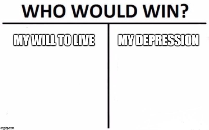 Who Would Win? | MY WILL TO LIVE MY DEPRESSION | image tagged in memes,who would win | made w/ Imgflip meme maker