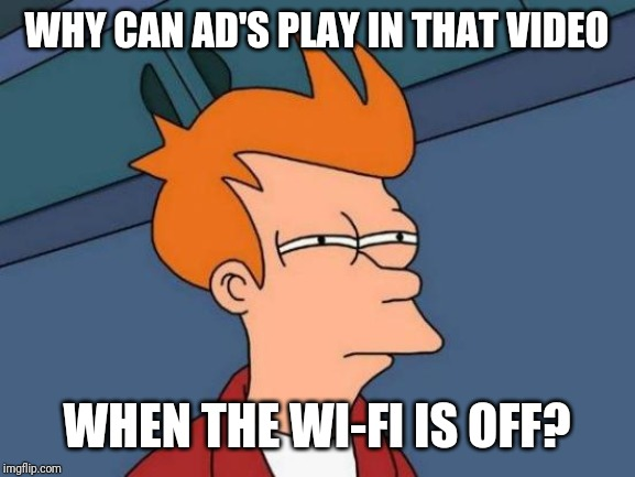 Futurama Fry Meme | WHY CAN AD'S PLAY IN THAT VIDEO WHEN THE WI-FI IS OFF? | image tagged in memes,futurama fry | made w/ Imgflip meme maker