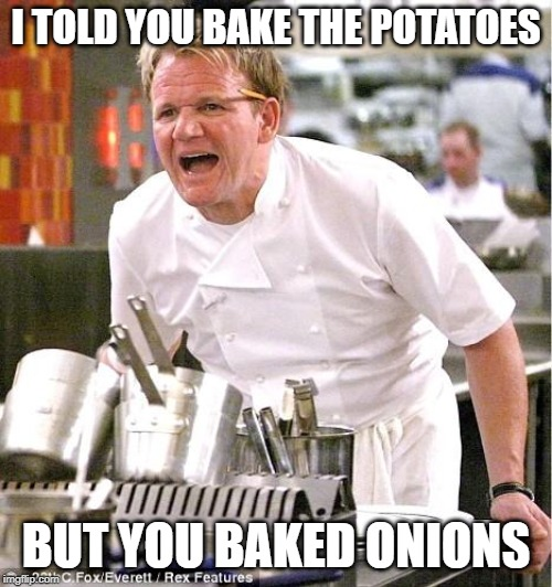 Chef Gordon Ramsay Meme |  I TOLD YOU BAKE THE POTATOES; BUT YOU BAKED ONIONS | image tagged in memes,chef gordon ramsay | made w/ Imgflip meme maker