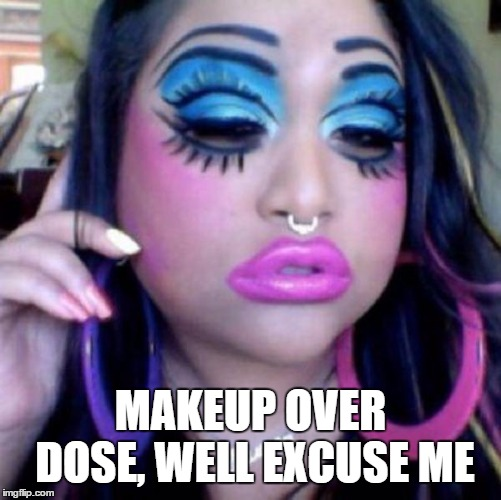 Don't shoot, she didn't mean it | MAKEUP OVER DOSE, WELL EXCUSE ME | image tagged in clown makeup,random,dumb ass | made w/ Imgflip meme maker