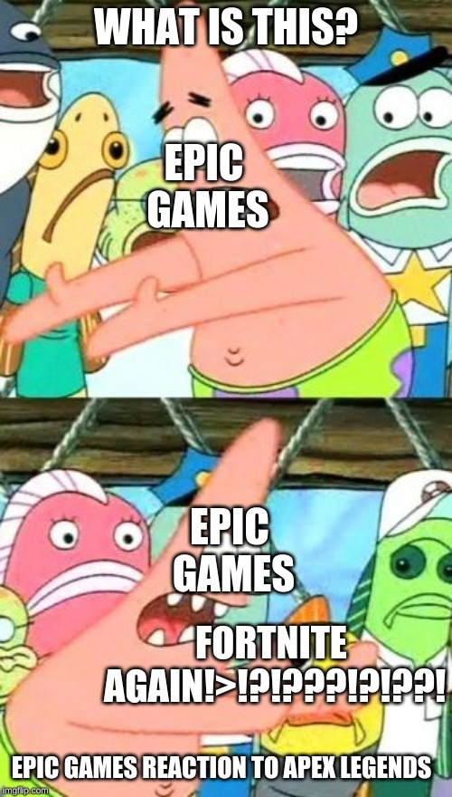 Put It Somewhere Else Patrick Meme | WHAT IS THIS? FORTNITE AGAIN!>!?!???!?!??! EPIC GAMES EPIC GAMES EPIC GAMES REACTION TO APEX LEGENDS | image tagged in memes,put it somewhere else patrick | made w/ Imgflip meme maker