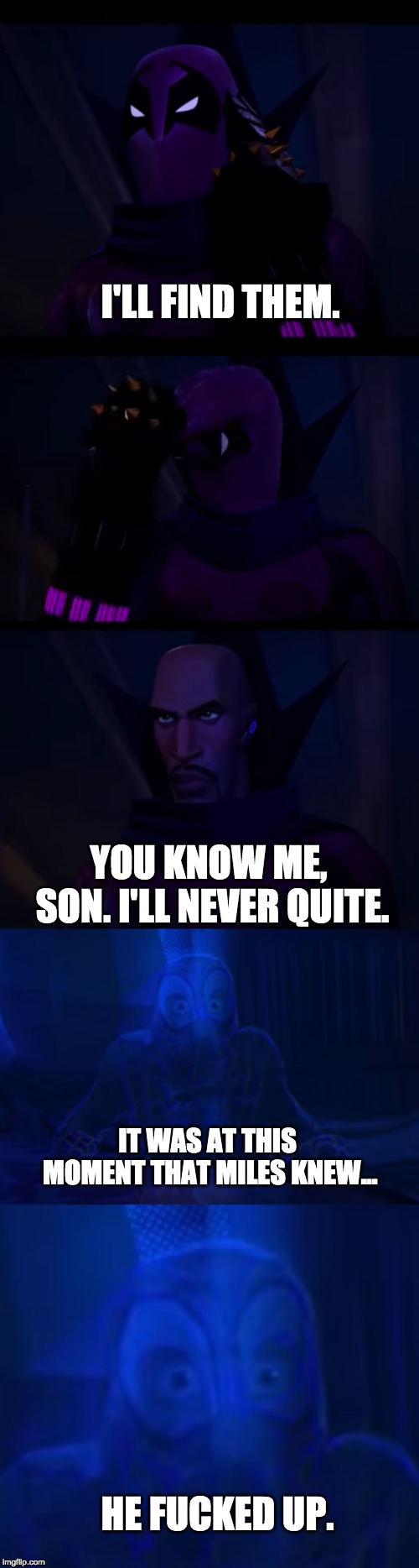 poor miles, our spider boi | I'LL FIND THEM. YOU KNOW ME, SON. I'LL NEVER QUITE. IT WAS AT THIS MOMENT THAT MILES KNEW... HE F**KED UP. | image tagged in funny memes,spider-verse,spiderman,spoiler alert,miles morales,memes | made w/ Imgflip meme maker